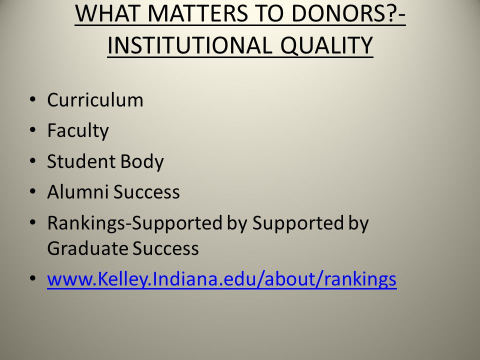 WHAT MATTERS TO DONORS - INSTITUTIONAL QUALITY Curriculum Faculty Student Body Alumni Success Rankings-Supported by Supported by Graduate Success www.Kelley.Indiana.edu/about/rankings