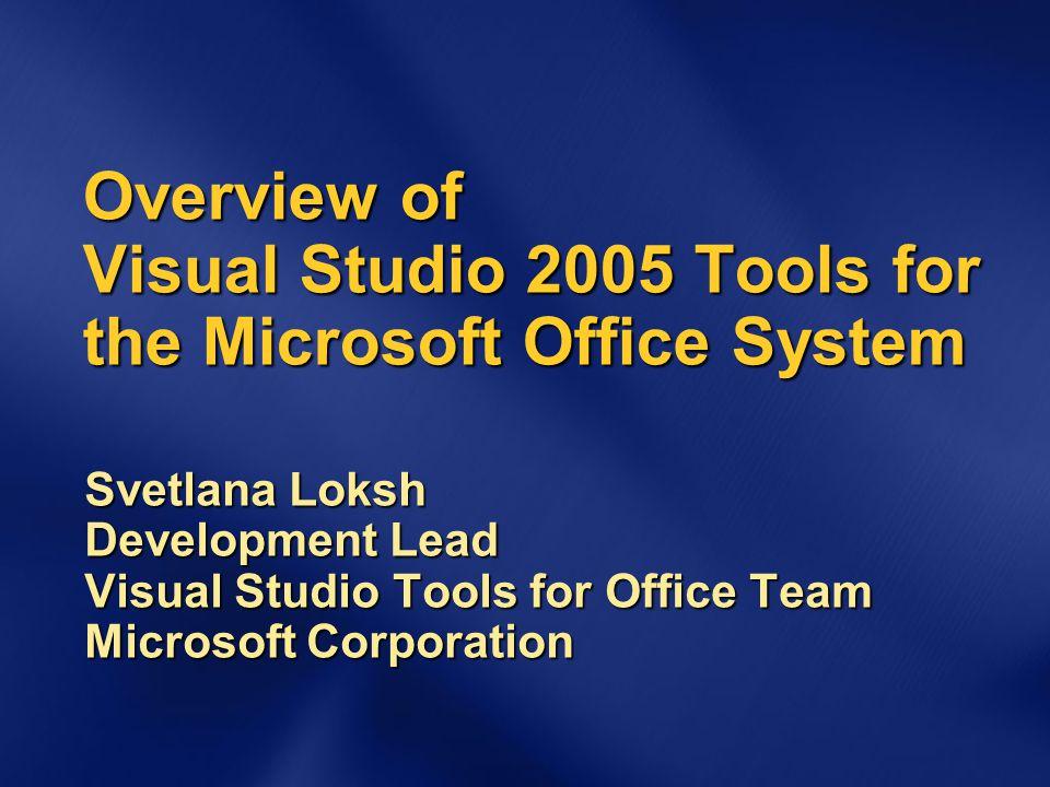 Overview of Visual Studio 2005 Tools for the Microsoft Office System Svetlana Loksh Development Lead Visual Studio Tools for Office Team Microsoft Cor