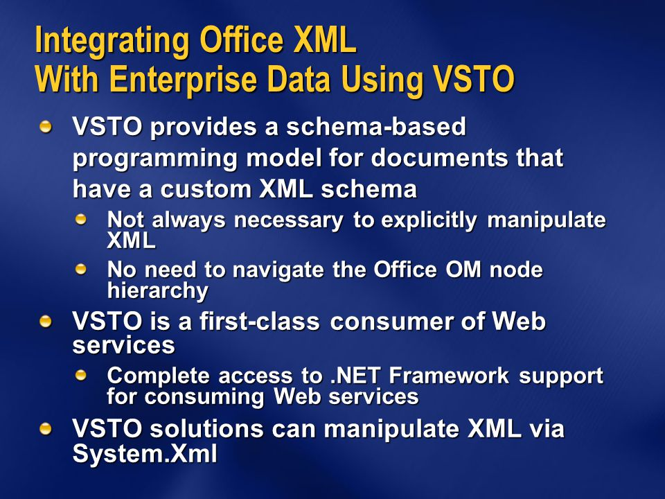 Integrating Office XML With Enterprise Data Using VSTO VSTO provides a schema-based programming model for documents that have a custom XML schema Not always necessary to explicitly manipulate XML No need to navigate the Office OM node hierarchy VSTO is a first-class consumer of Web services Complete access to.NET Framework support for consuming Web services VSTO solutions can manipulate XML via System.Xml