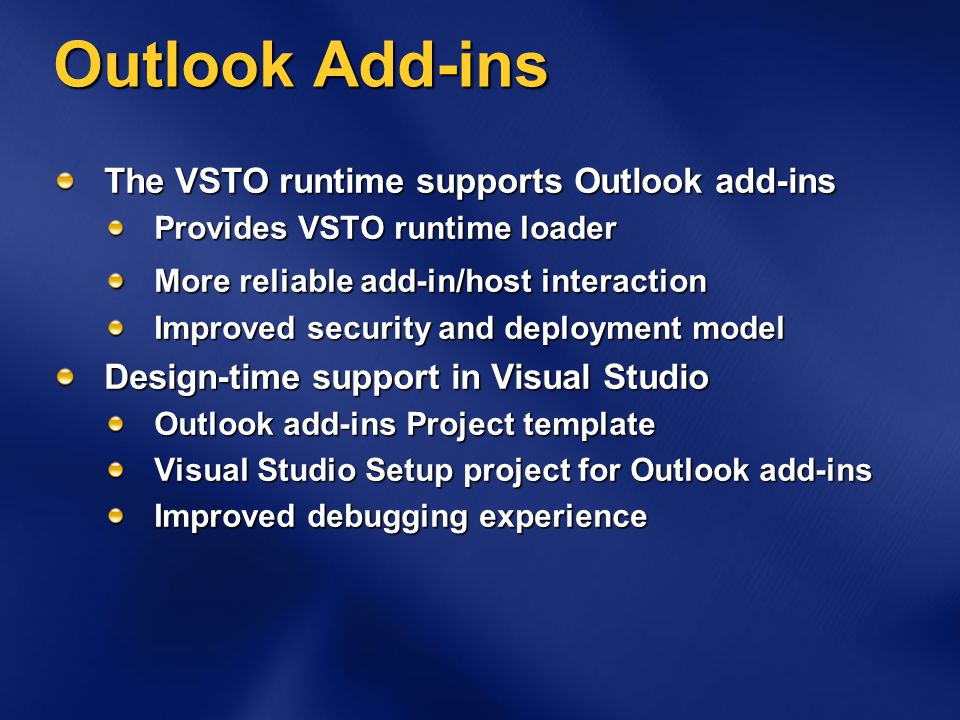 Outlook Add-ins The VSTO runtime supports Outlook add-ins Provides VSTO runtime loader More reliable add-in/host interaction Improved security and deployment model Design-time support in Visual Studio Outlook add-ins Project template Visual Studio Setup project for Outlook add-ins Improved debugging experience