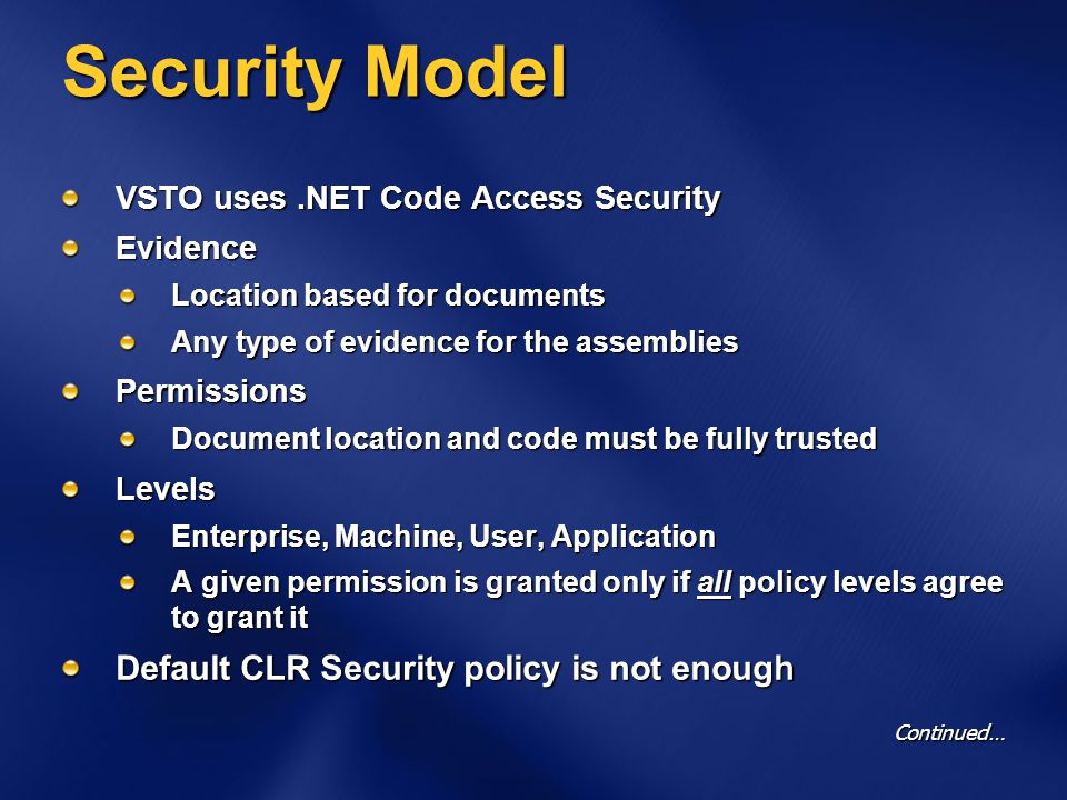 Security Model VSTO uses.NET Code Access Security Evidence Location based for documents Any type of evidence for the assemblies Permissions Document location and code must be fully trusted Levels Enterprise, Machine, User, Application A given permission is granted only if all policy levels agree to grant it Default CLR Security policy is not enough Continued…