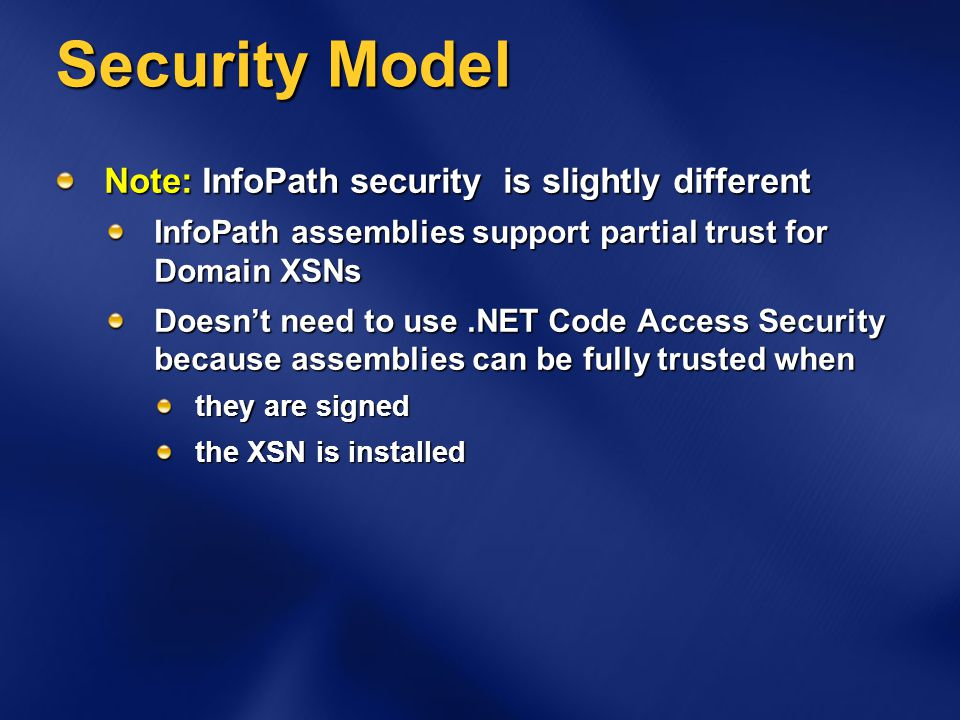 Security Model Note: InfoPath security is slightly different InfoPath assemblies support partial trust for Domain XSNs Doesnt need to use.NET Code Acc
