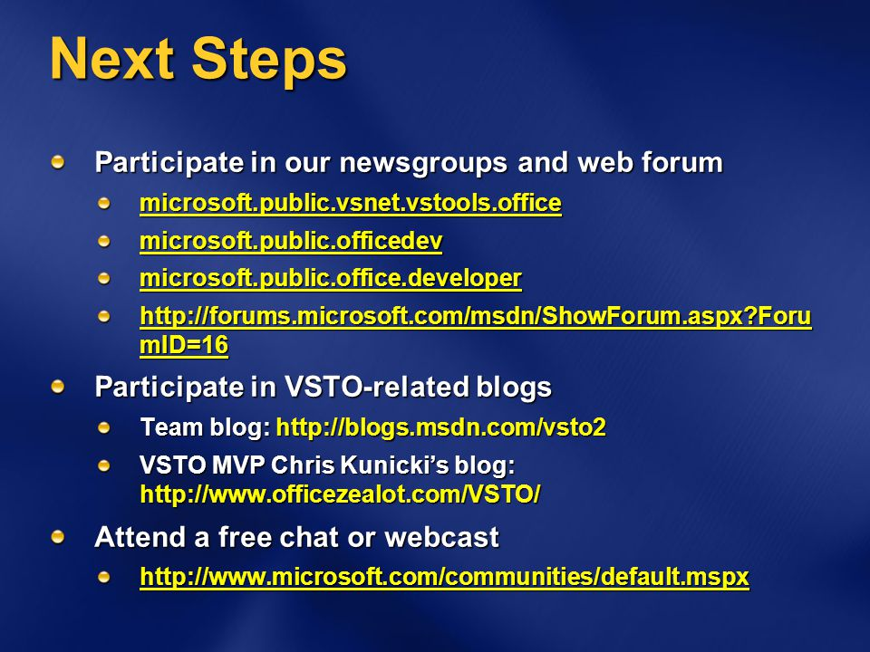 Next Steps Participate in our newsgroups and web forum microsoft.public.vsnet.vstools.officemicrosoft.public.officedevmicrosoft.public.office.developer http://forums.microsoft.com/msdn/ShowForum.aspx?Foru mID=16 Participate in VSTO-related blogs Team blog: http://blogs.msdn.com/vsto2 VSTO MVP Chris Kunickis blog: http://www.officezealot.com/VSTO/ Attend a free chat or webcast http://www.microsoft.com/communities/default.mspx
