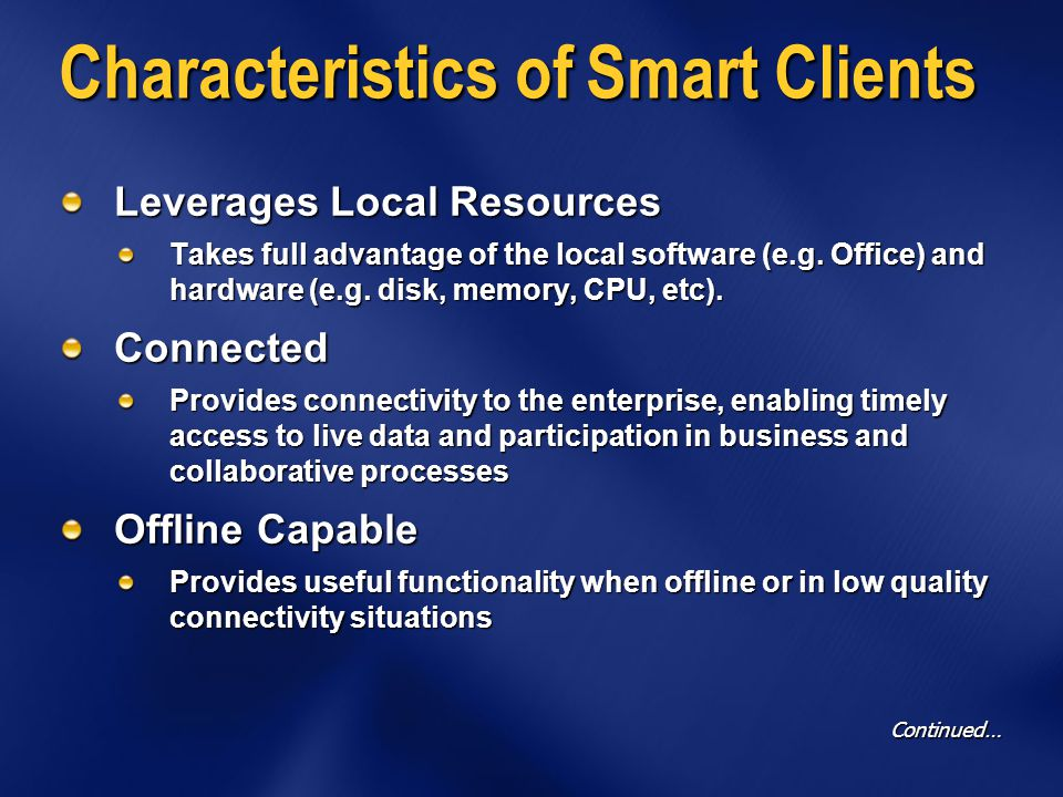 Characteristics of Smart Clients Intelligent Deployment And Update Provides easy application management Security Provides high level of security with managed code approach Device Flexibility Applications can be tuned or tailored to a specific client device, making appropriate use of the screen real estate, user interface facilities and local hardware (e.g.
