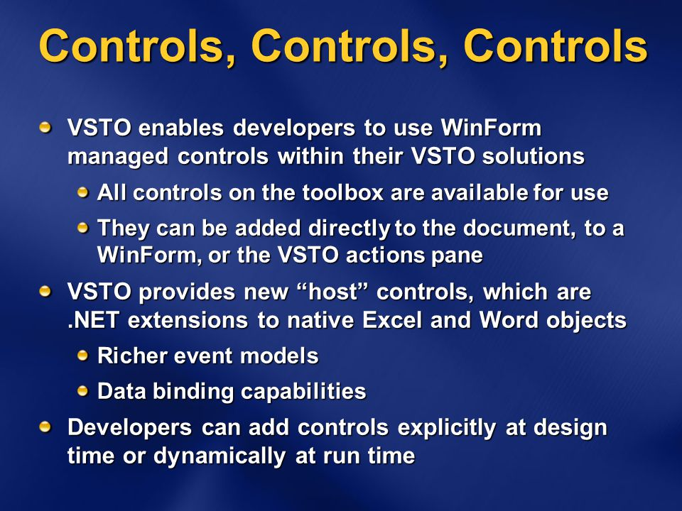 Controls, Controls, Controls VSTO enables developers to use WinForm managed controls within their VSTO solutions All controls on the toolbox are available for use They can be added directly to the document, to a WinForm, or the VSTO actions pane VSTO provides new host controls, which are.NET extensions to native Excel and Word objects Richer event models Data binding capabilities Developers can add controls explicitly at design time or dynamically at run time