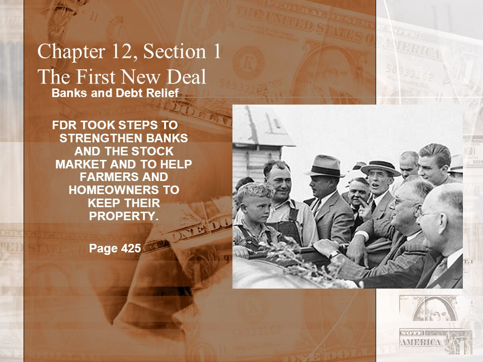 Chapter 12, Section 1 The First New Deal Banks and Debt Relief FDR TOOK STEPS TO STRENGTHEN BANKS AND THE STOCK MARKET AND TO HELP FARMERS AND HOMEOWNERS TO KEEP THEIR PROPERTY.