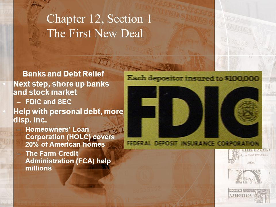 Chapter 12, Section 1 The First New Deal Banks and Debt Relief Next step, shore up banks and stock market –FDIC and SEC Help with personal debt, more disp.