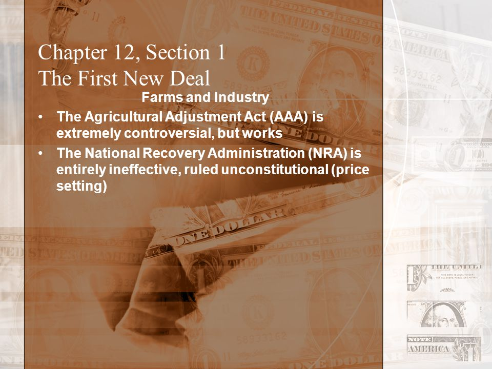 Chapter 12, Section 1 The First New Deal Farms and Industry The Agricultural Adjustment Act (AAA) is extremely controversial, but works The National Recovery Administration (NRA) is entirely ineffective, ruled unconstitutional (price setting)