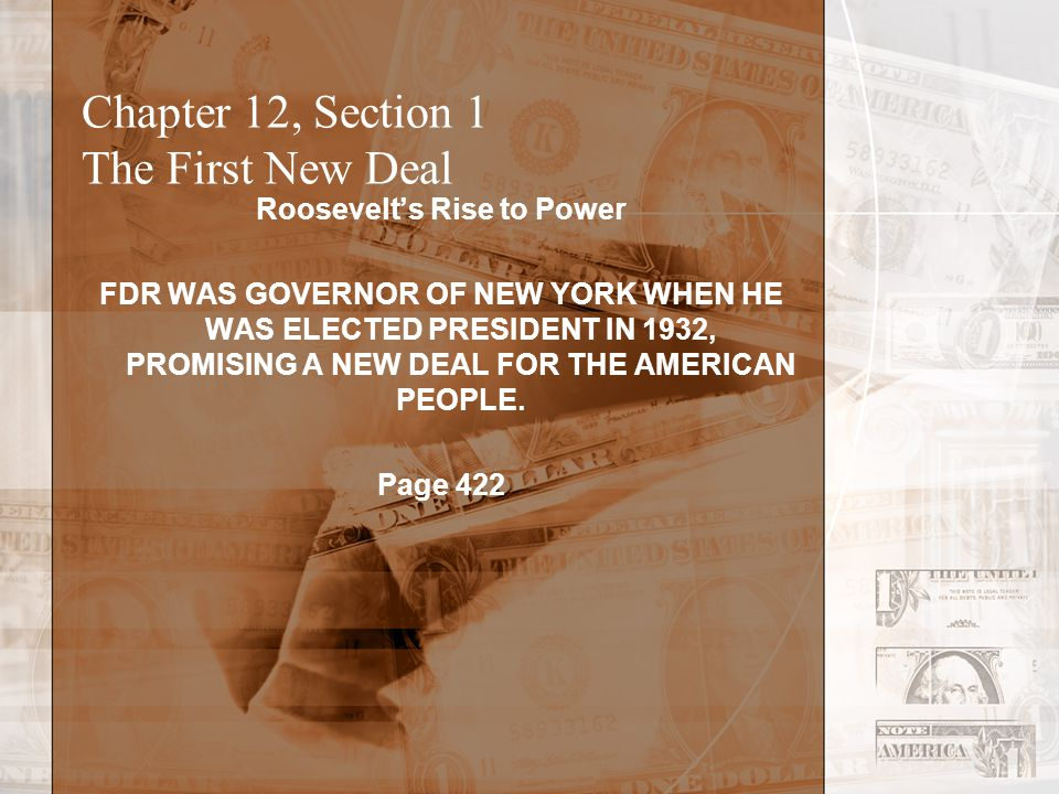 Chapter 12, Section 1 The First New Deal FDRs Rise To Power Prominent prior to polio (1920), takes a break during and after By 1928, elected Governor of NY Nominated to run for president on New Deal ideas Wins by a landslide