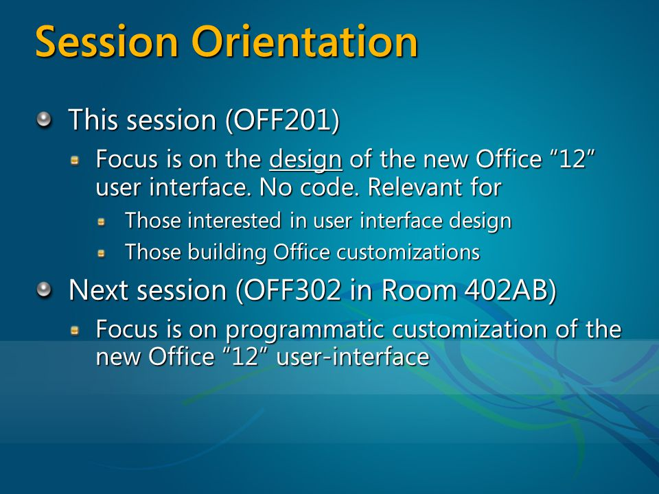 Session Orientation This session (OFF201) Focus is on the design of the new Office 12 user interface.