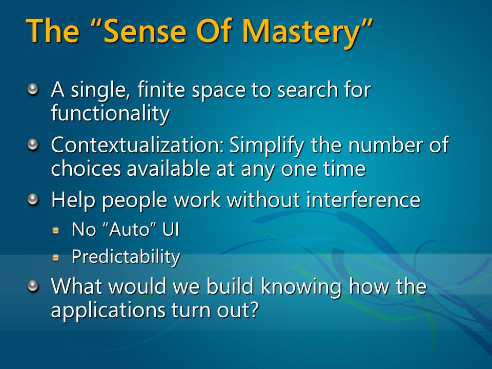 The Sense Of Mastery A single, finite space to search for functionality Contextualization: Simplify the number of choices available at any one time Help people work without interference No Auto UI Predictability What would we build knowing how the applications turn out