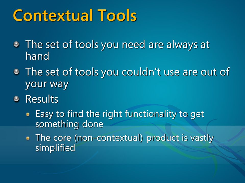 The set of tools you need are always at hand The set of tools you couldnt use are out of your way Results Easy to find the right functionality to get something done The core (non-contextual) product is vastly simplified