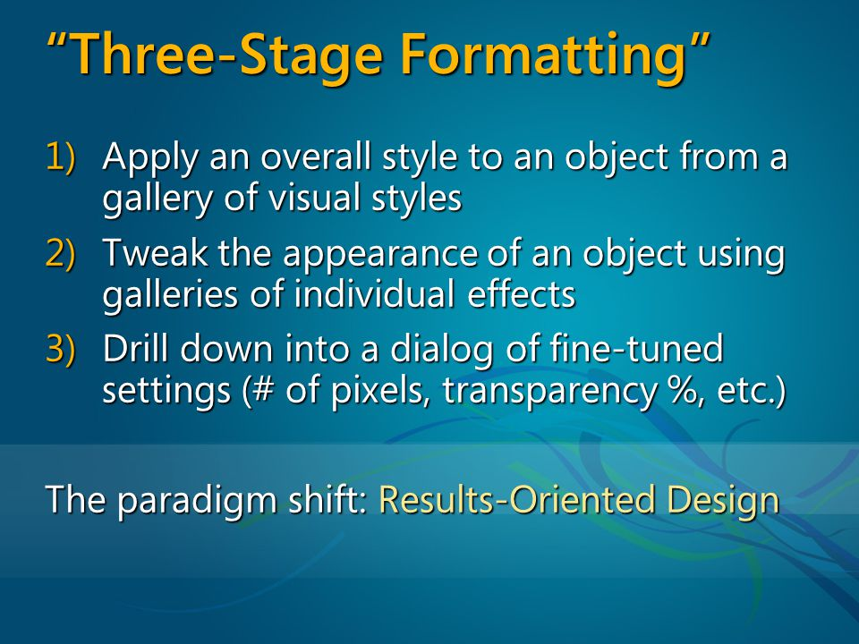 Three-Stage Formatting 1) Apply an overall style to an object from a gallery of visual styles 2) Tweak the appearance of an object using galleries of individual effects 3) Drill down into a dialog of fine-tuned settings (# of pixels, transparency %, etc.) The paradigm shift: Results-Oriented Design