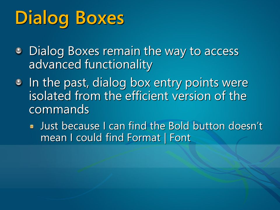 Dialog Boxes Dialog Boxes remain the way to access advanced functionality In the past, dialog box entry points were isolated from the efficient version of the commands Just because I can find the Bold button doesnt mean I could find Format | Font
