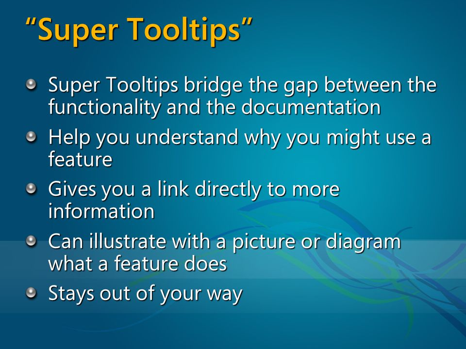 Super Tooltips bridge the gap between the functionality and the documentation Help you understand why you might use a feature Gives you a link directly to more information Can illustrate with a picture or diagram what a feature does Stays out of your way