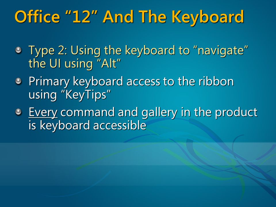 Office 12 And The Keyboard Type 2: Using the keyboard to navigate the UI using Alt Primary keyboard access to the ribbon using KeyTips Every command and gallery in the product is keyboard accessible