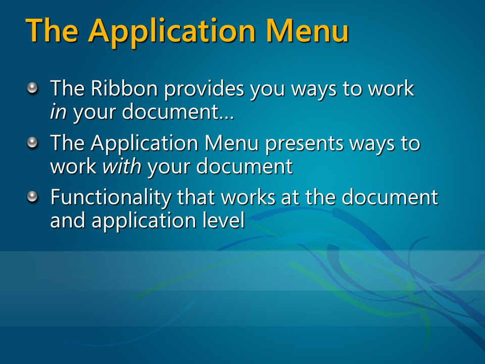 The Application Menu The Ribbon provides you ways to work in your document… The Application Menu presents ways to work with your document Functionality that works at the document and application level