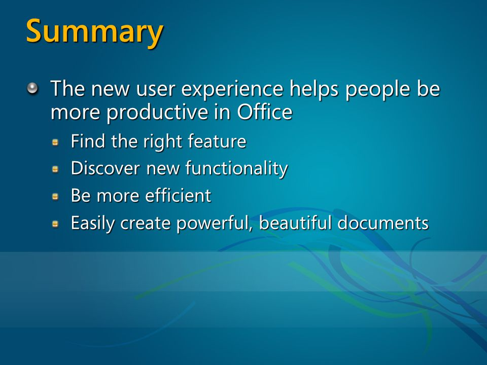 Summary The new user experience helps people be more productive in Office Find the right feature Discover new functionality Be more efficient Easily create powerful, beautiful documents