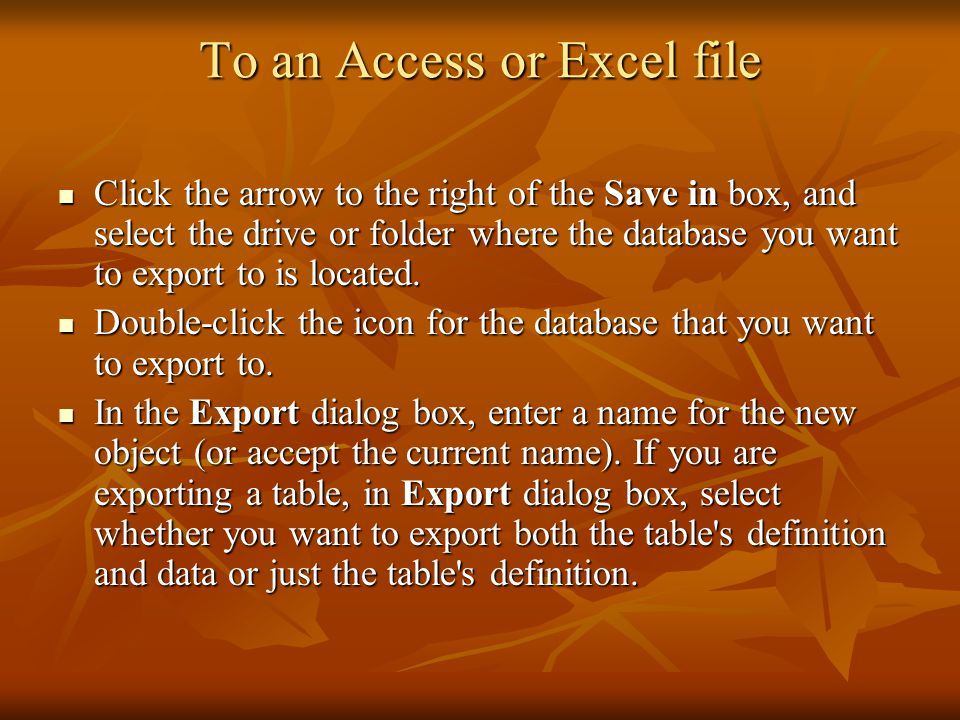 To an Access or Excel file Click the arrow to the right of the Save in box, and select the drive or folder where the database you want to export to is located.