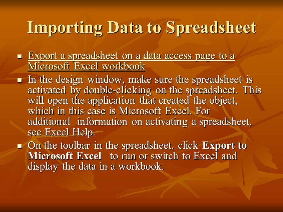 Importing Data to Spreadsheet Export a spreadsheet on a data access page to a Microsoft Excel workbook Export a spreadsheet on a data access page to a Microsoft Excel workbook Export a spreadsheet on a data access page to a Microsoft Excel workbook Export a spreadsheet on a data access page to a Microsoft Excel workbook In the design window, make sure the spreadsheet is activated by double-clicking on the spreadsheet.