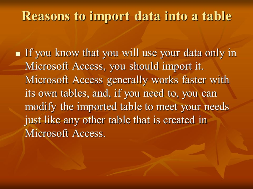 Reasons to import data into a table If you know that you will use your data only in Microsoft Access, you should import it.