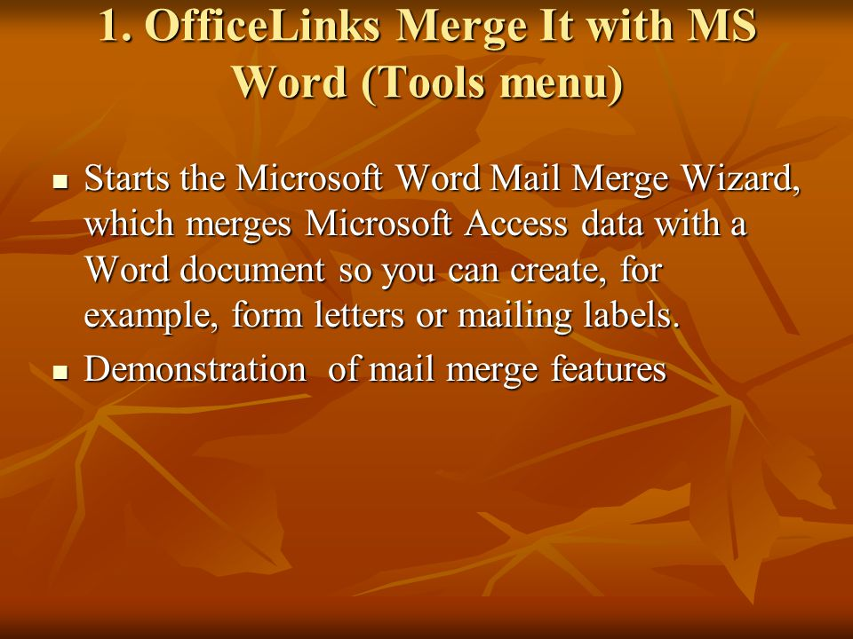 1. OfficeLinks Merge It with MS Word (Tools menu) Starts the Microsoft Word Mail Merge Wizard, which merges Microsoft Access data with a Word document