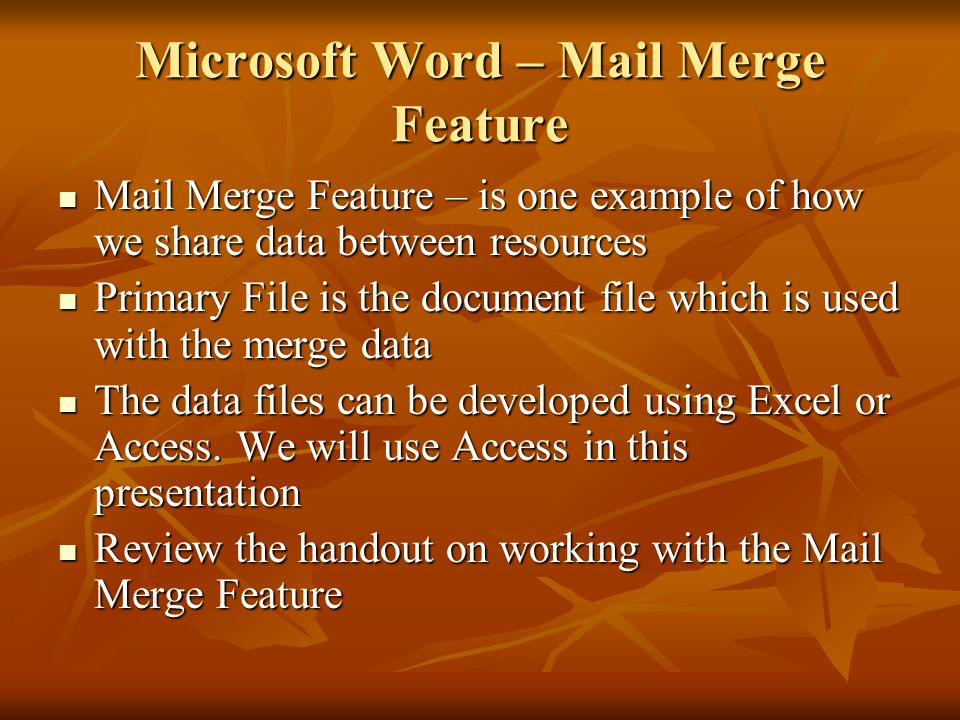 Microsoft Word – Mail Merge Feature Mail Merge Feature – is one example of how we share data between resources Mail Merge Feature – is one example of how we share data between resources Primary File is the document file which is used with the merge data Primary File is the document file which is used with the merge data The data files can be developed using Excel or Access.