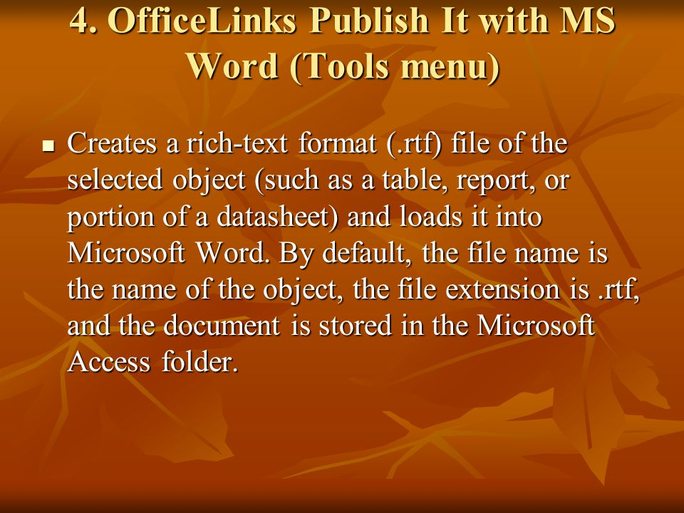 4. OfficeLinks Publish It with MS Word (Tools menu) Creates a rich-text format (.rtf) file of the selected object (such as a table, report, or portion