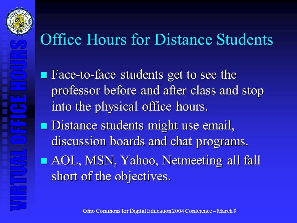 Ohio Commons for Digital Education 2004 Conference – March 9 Office Hours for Distance Students Face-to-face students get to see the professor before and after class and stop into the physical office hours.