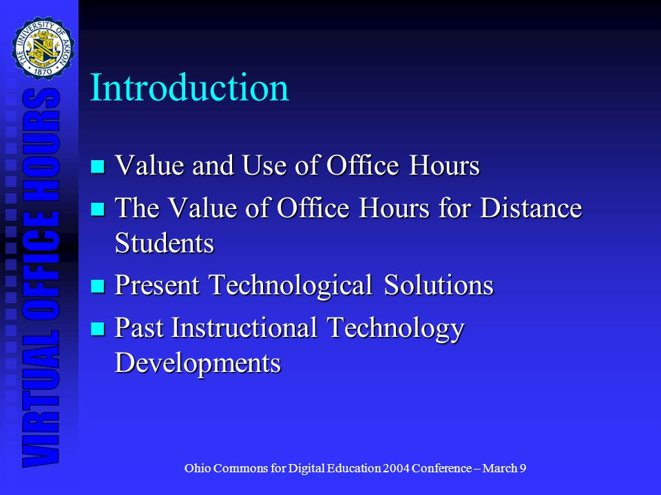 Ohio Commons for Digital Education 2004 Conference – March 9 Introduction Value and Use of Office Hours Value and Use of Office Hours The Value of Office Hours for Distance Students The Value of Office Hours for Distance Students Present Technological Solutions Present Technological Solutions Past Instructional Technology Developments Past Instructional Technology Developments