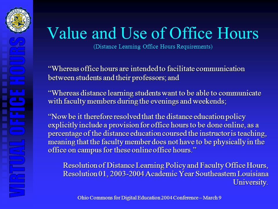 Ohio Commons for Digital Education 2004 Conference – March 9 Value and Use of Office Hours (Distance Learning Office Hours Requirements) Whereas office hours are intended to facilitate communication between students and their professors; and Whereas distance learning students want to be able to communicate with faculty members during the evenings and weekends; Now be it therefore resolved that the distance education policy explicitly include a provision for office hours to be done online, as a percentage of the distance education coursed the instructor is teaching, meaning that the faculty member does not have to be physically in the office on campus for these online office hours.