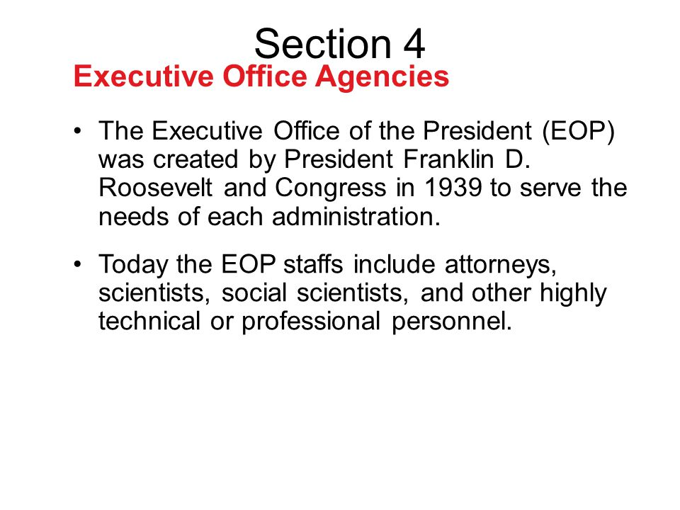 Executive Office Agencies The Executive Office of the President (EOP) was created by President Franklin D. Roosevelt and Congress in 1939 to serve the