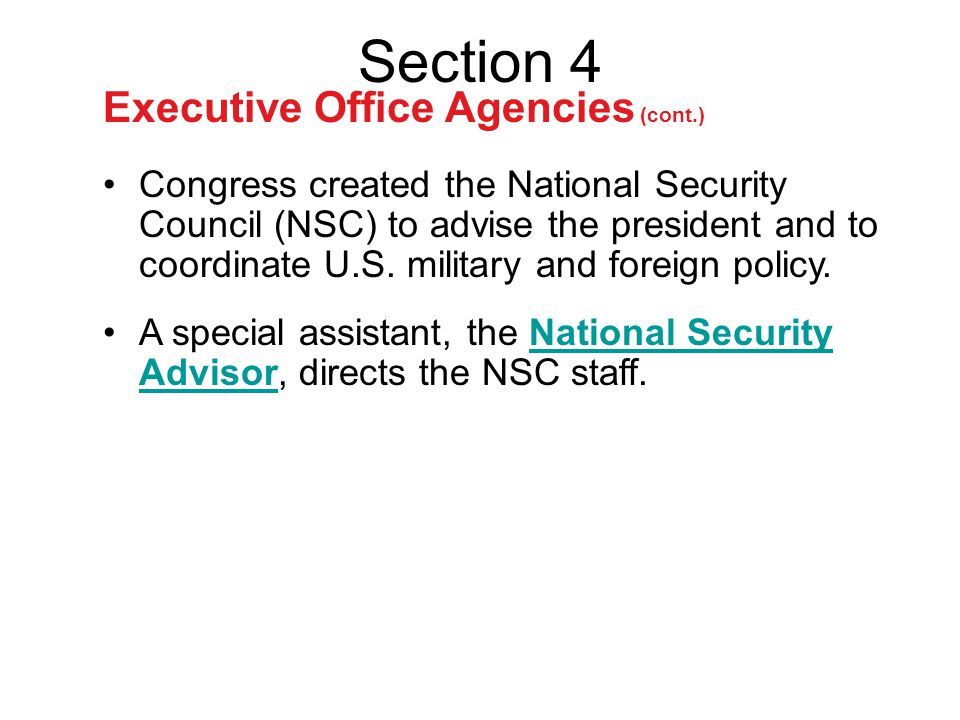 Section 4 Executive Office Agencies (cont.) A special assistant, the National Security Advisor, directs the NSC staff.National Security Advisor Congre