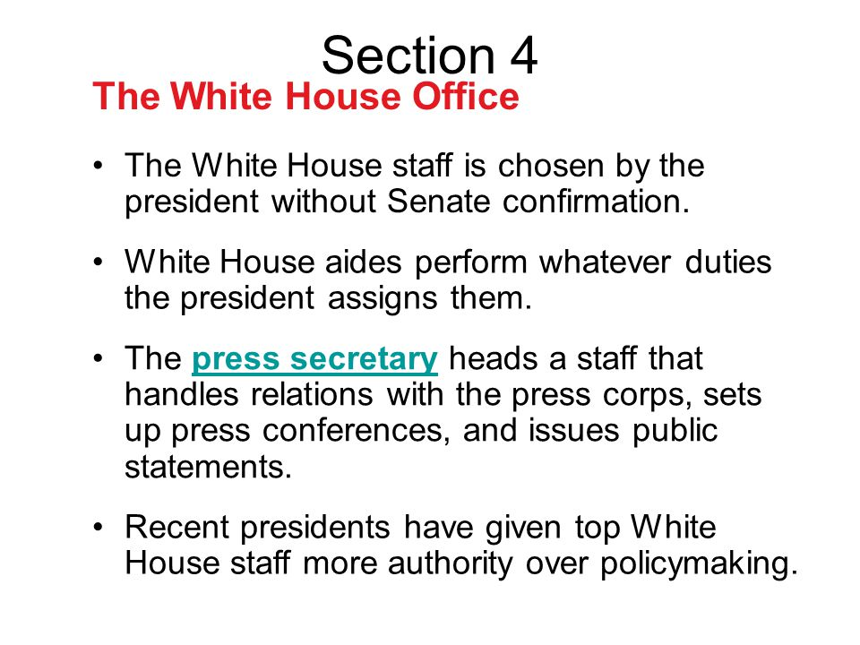 Section 4 The White House Office The White House staff is chosen by the president without Senate confirmation. White House aides perform whatever duti