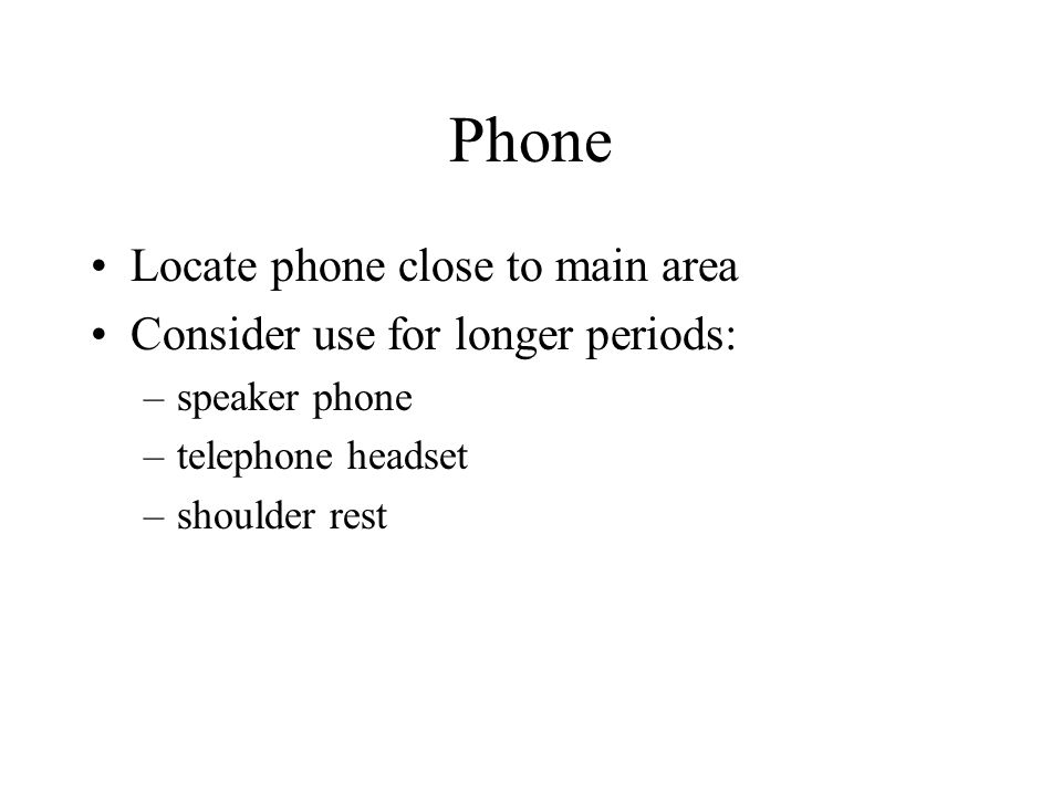 Phone Locate phone close to main area Consider use for longer periods: –speaker phone –telephone headset –shoulder rest