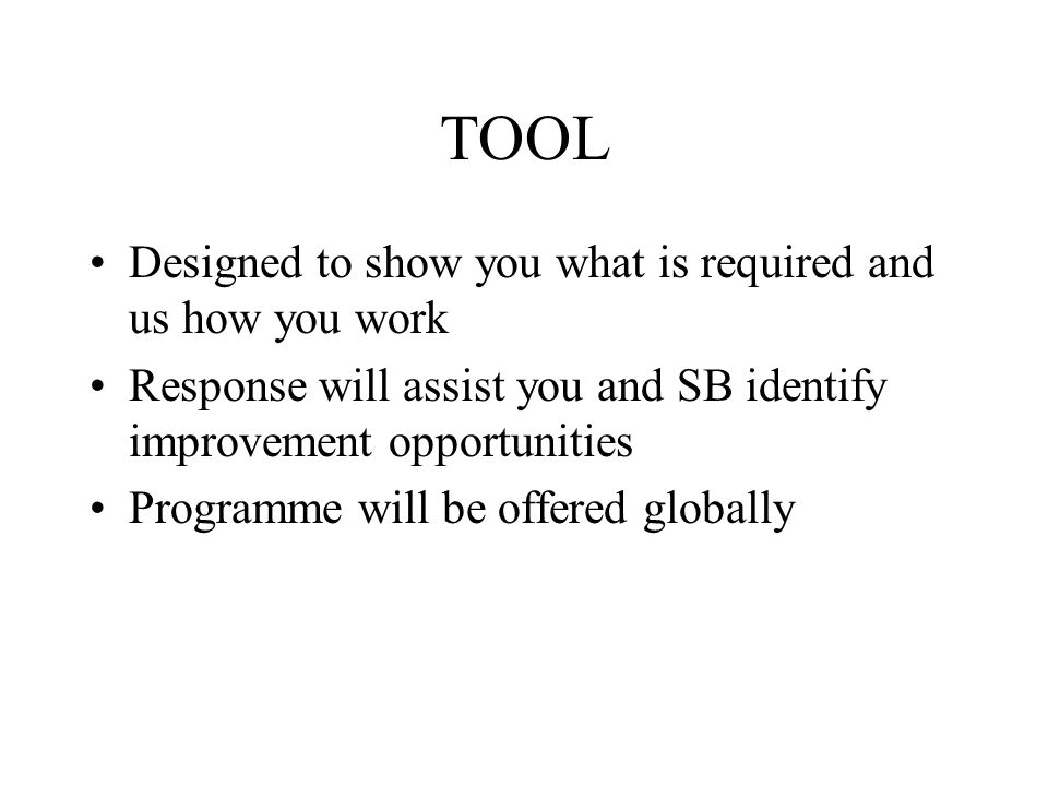 TOOL Designed to show you what is required and us how you work Response will assist you and SB identify improvement opportunities Programme will be offered globally