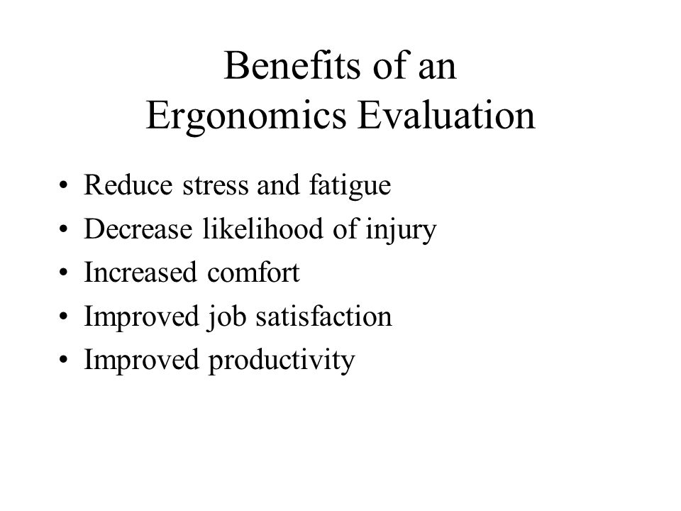 Benefits of an Ergonomics Evaluation Reduce stress and fatigue Decrease likelihood of injury Increased comfort Improved job satisfaction Improved productivity