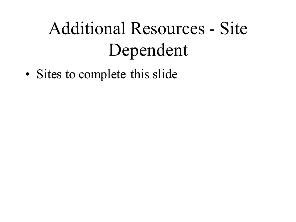 Additional Resources - Site Dependent Sites to complete this slide