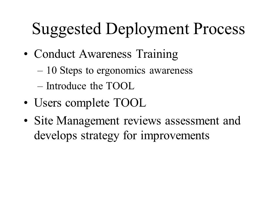 Suggested Deployment Process Conduct Awareness Training –10 Steps to ergonomics awareness –Introduce the TOOL Users complete TOOL Site Management reviews assessment and develops strategy for improvements
