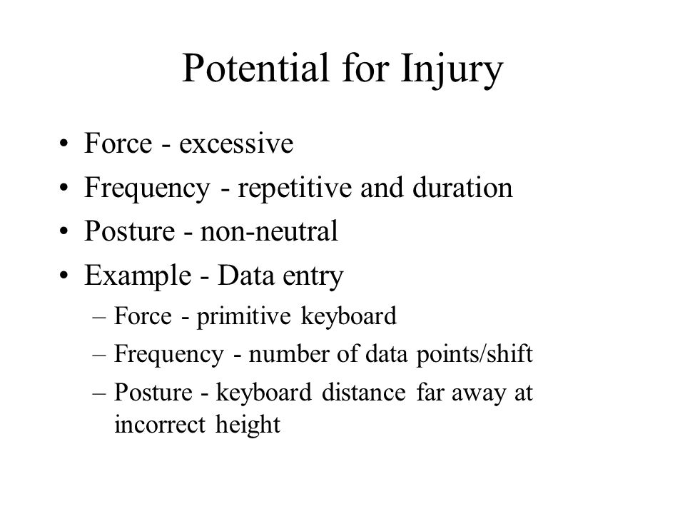 Potential for Injury Force - excessive Frequency - repetitive and duration Posture - non-neutral Example - Data entry –Force - primitive keyboard –Frequency - number of data points/shift –Posture - keyboard distance far away at incorrect height