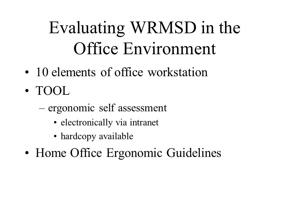 Evaluating WRMSD in the Office Environment 10 elements of office workstation TOOL –ergonomic self assessment electronically via intranet hardcopy available Home Office Ergonomic Guidelines