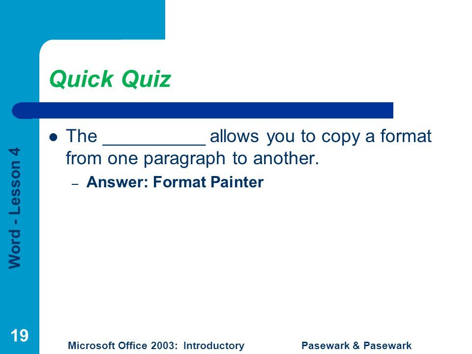 Word - Lesson 4 Microsoft Office 2003: Introductory Pasewark & Pasewark Quick Quiz The __________ allows you to copy a format from one paragraph to another.