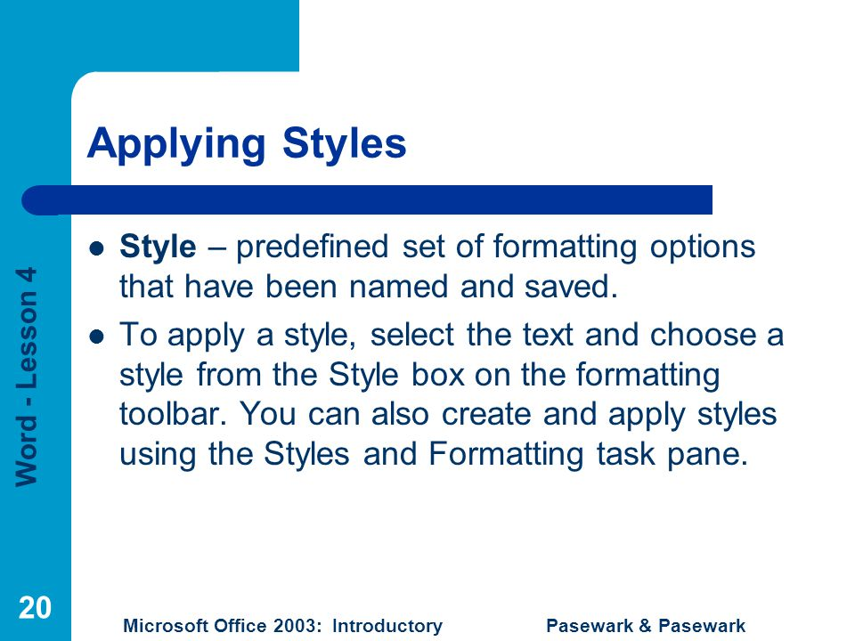 Word - Lesson 4 Microsoft Office 2003: Introductory Pasewark & Pasewark 20 Applying Styles Style – predefined set of formatting options that have been named and saved.