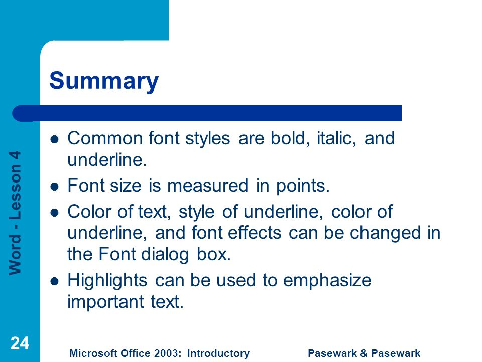 Word - Lesson 4 Microsoft Office 2003: Introductory Pasewark & Pasewark 24 Summary Common font styles are bold, italic, and underline.
