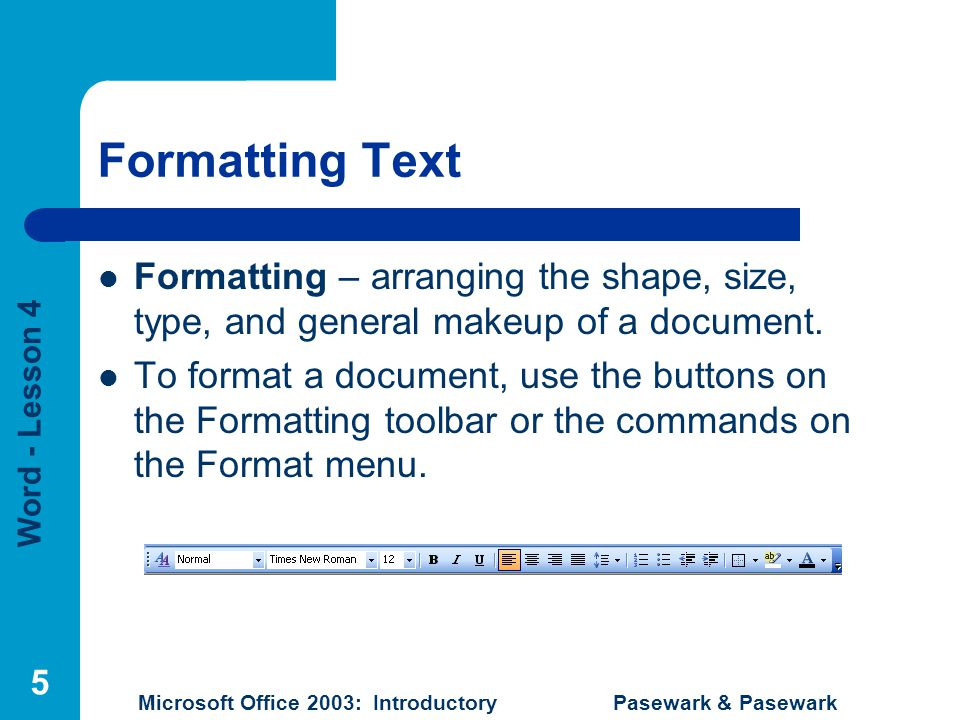 Word - Lesson 4 Microsoft Office 2003: Introductory Pasewark & Pasewark 5 Formatting Text Formatting – arranging the shape, size, type, and general makeup of a document.