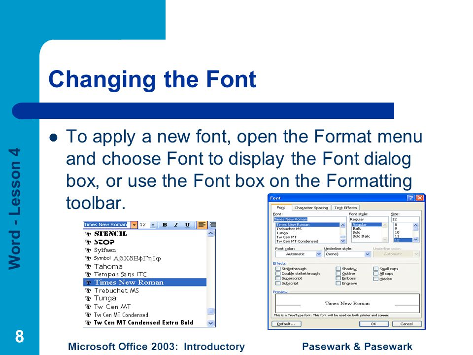 Word - Lesson 4 Microsoft Office 2003: Introductory Pasewark & Pasewark 8 Changing the Font To apply a new font, open the Format menu and choose Font to display the Font dialog box, or use the Font box on the Formatting toolbar.