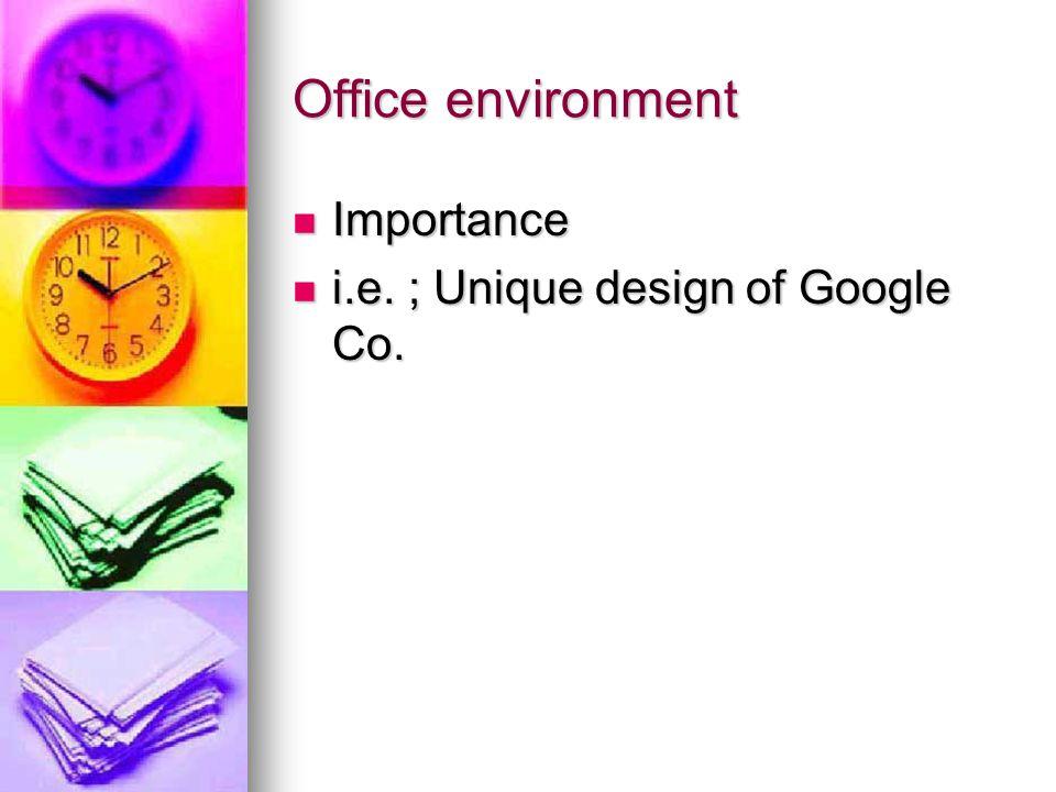 Office environment Importance Importance i.e. ; Unique design of Google Co.