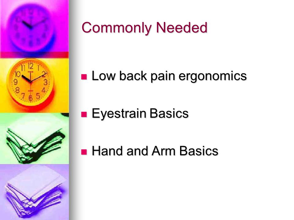 Commonly Needed Low back pain ergonomics Low back pain ergonomics Eyestrain Basics Eyestrain Basics Hand and Arm Basics Hand and Arm Basics