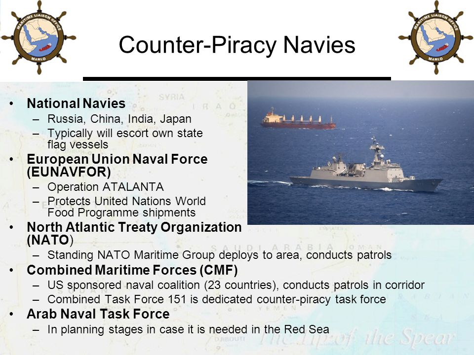 Counter-Piracy Navies National Navies –Russia, China, India, Japan –Typically will escort own state flag vessels European Union Naval Force (EUNAVFOR) –Operation ATALANTA –Protects United Nations World Food Programme shipments North Atlantic Treaty Organization (NATO) –Standing NATO Maritime Group deploys to area, conducts patrols Combined Maritime Forces (CMF) –US sponsored naval coalition (23 countries), conducts patrols in corridor –Combined Task Force 151 is dedicated counter-piracy task force Arab Naval Task Force –In planning stages in case it is needed in the Red Sea