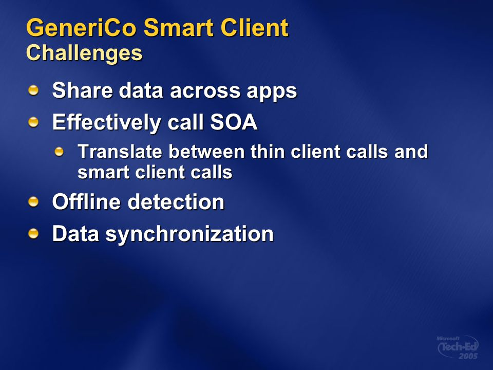 GeneriCo Smart Client Challenges Share data across apps Effectively call SOA Translate between thin client calls and smart client calls Offline detect